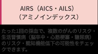 「AIRS(AICS・AILS) (アミノインデックス)」たった1回の採血で、複数のがんのリスク・生活習慣病(脳卒中・心筋梗塞・糖尿病)のリスク・認知機能低下の可能性をチェックできます。