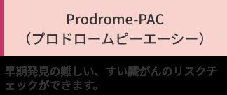 「Prodrome-PAC (プロドロームピーエーシー)」早期発見の難しい、すい臓がんのリスクチェックができます。